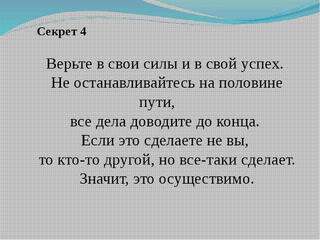 Секрет 4 Верьте в свои силы и в свой успех. Не останавливайтесь на половине...