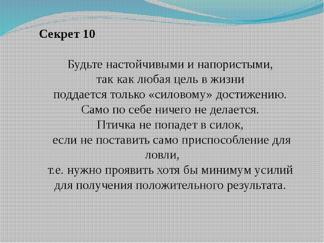 Секрет 10 Будьте настойчивыми и напористыми, так как любая цель в жизни подд...