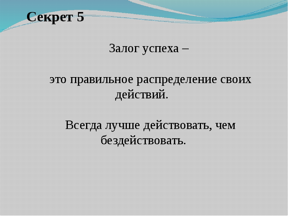 Секрет 5 Залог успеха – это правильное распределение своих действий. Всегда...
