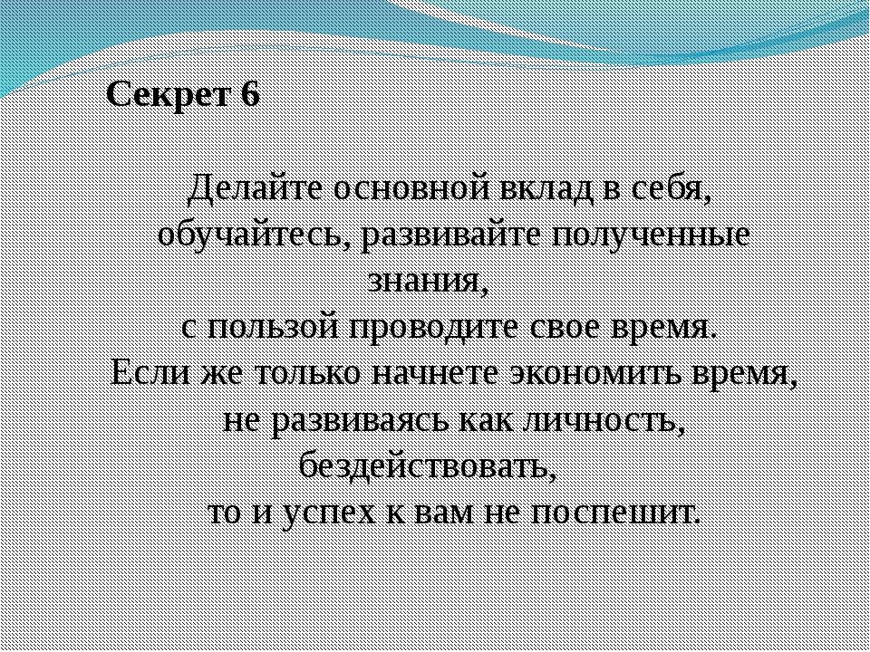 Секрет 6 Делайте основной вклад в себя, обучайтесь, развивайте полученные зн...