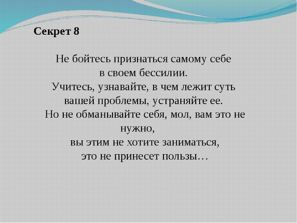 Секрет 8 Не бойтесь признаться самому себе в своем бессилии. Учитесь, узнава...