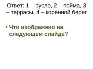 Ответ: 1 – русло, 2 – пойма, 3 – террасы, 4 – коренной берег Что изображено н