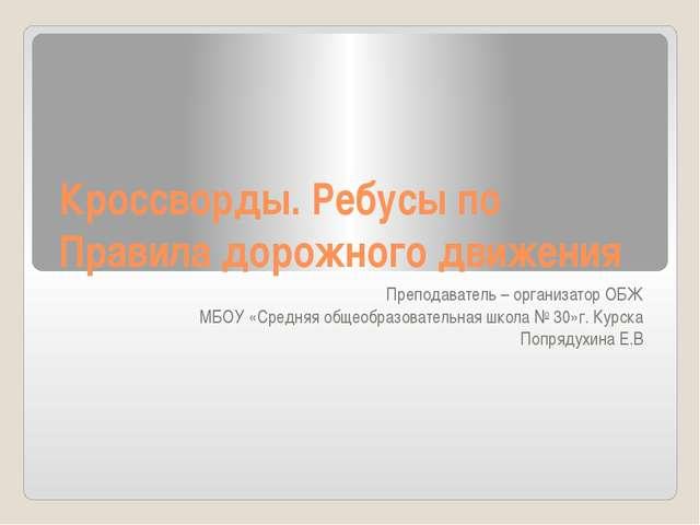 Кроссворды. Ребусы по Правила дорожного движения Преподаватель – организатор...