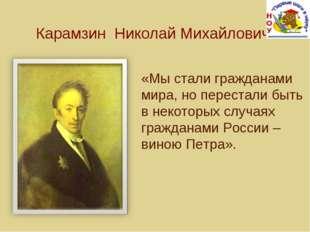 Карамзин Николай Михайлович «Мы стали гражданами мира, но перестали быть в не