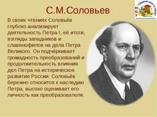 С.М.Соловьев В своих чтениях Соловьёв глубоко анализирует деятельность Петра