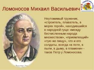 Ломоносов Михаил Васильевич Неутомимый труженик, «строитель, плаватель, в мор