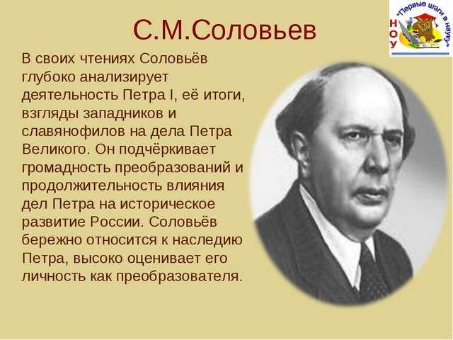 С.М.Соловьев В своих чтениях Соловьёв глубоко анализирует деятельность Петра...