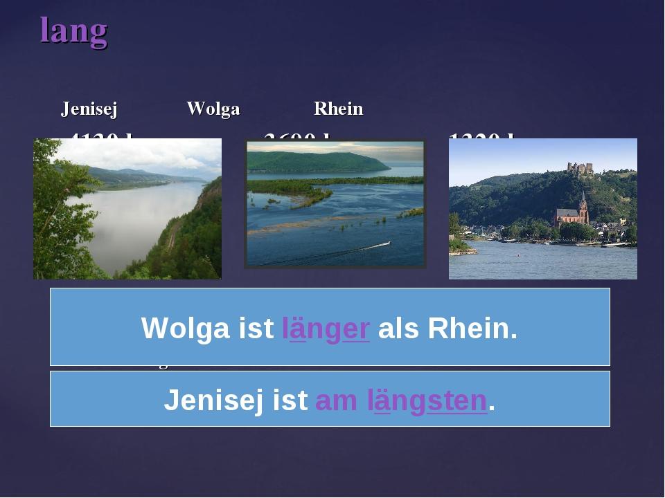 Jenisej Wolga Rhein 4130 km 3690 km 1320 km Welcher Fluß ist länger – Wolga...