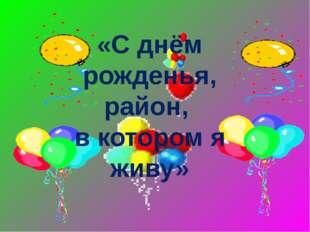«С днём рожденья, район, в котором я живу»