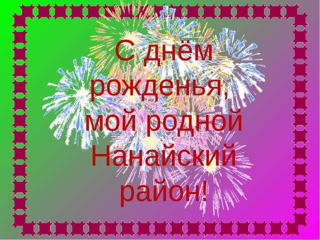 С днём рожденья, мой родной Нанайский район!