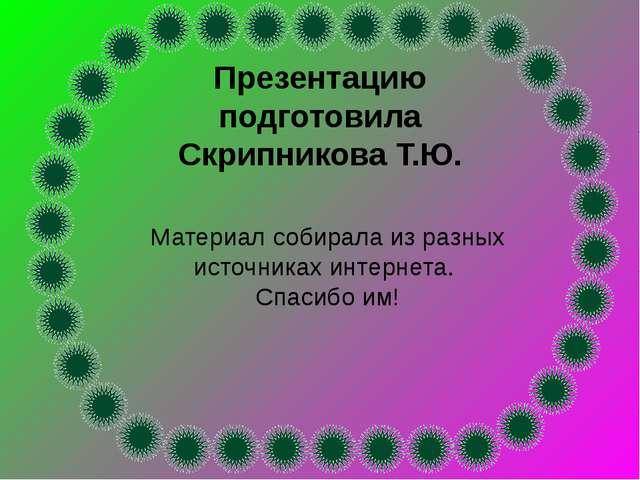 Презентацию подготовила Скрипникова Т.Ю. Материал собирала из разных источник...