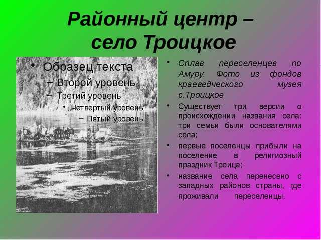 Районный центр – село Троицкое Сплав переселенцев по Амуру. Фото из фондов кр...