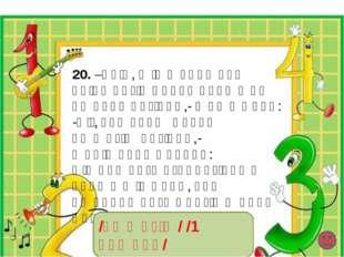 20. –Տե՛ս, այս խնդրի մեջ բոլոր զույգ թվերը գրված են կարմիր գույնով,- ասաց Անի