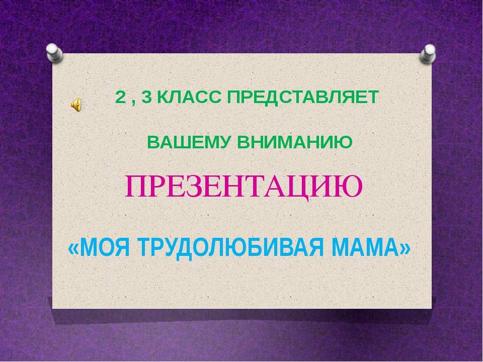 ПРЕЗЕНТАЦИЮ «МОЯ ТРУДОЛЮБИВАЯ МАМА» 2 , 3 КЛАСС ПРЕДСТАВЛЯЕТ ВАШЕМУ ВНИМАНИЮ