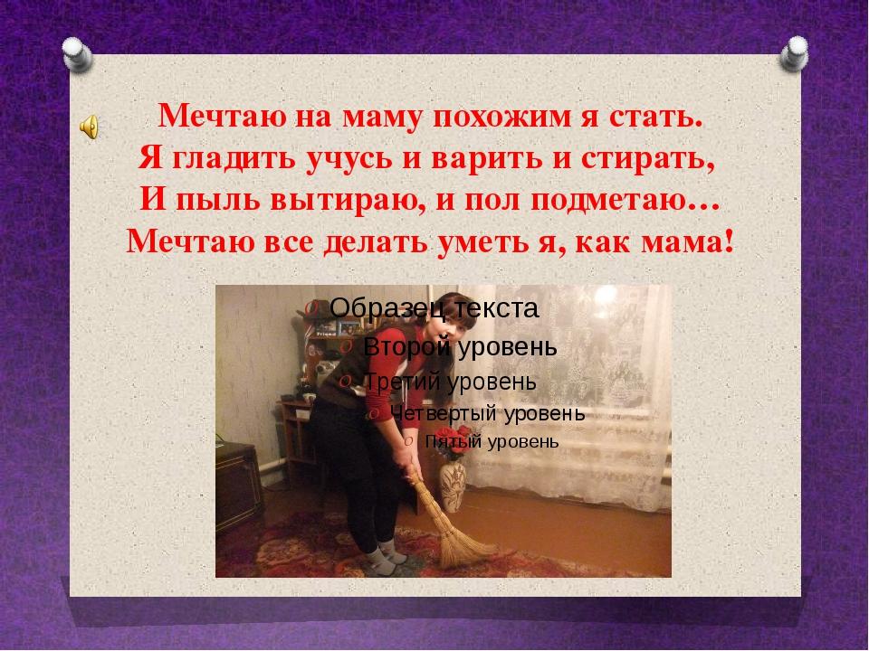 Мечтаю на маму похожим я стать. Я гладить учусь и варить и стирать, И пыль вы...