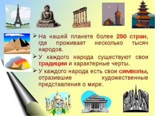 На нашей планете более 250 стран, где проживает несколько тысяч народов. У ка