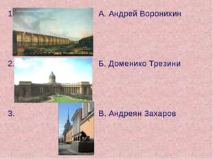 1.А. Андрей Воронихин 2.Б. Доменико Трезини 3. В. Андреян Захаров