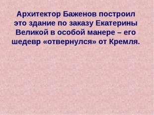 Архитектор Баженов построил это здание по заказу Екатерины Великой в особой м