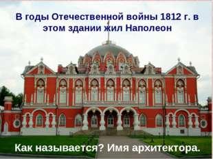 В годы Отечественной войны 1812 г. в этом здании жил Наполеон Как называется?