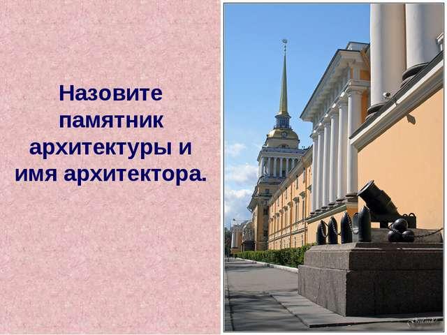 Назовите памятник архитектуры и имя архитектора.
