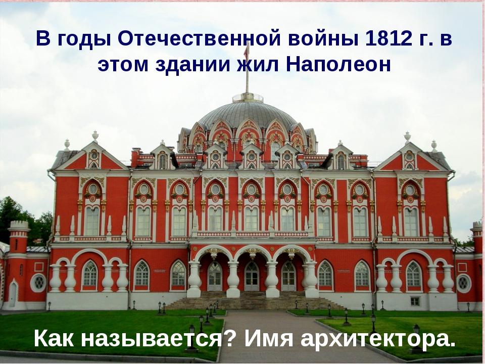 В годы Отечественной войны 1812 г. в этом здании жил Наполеон Как называется?...