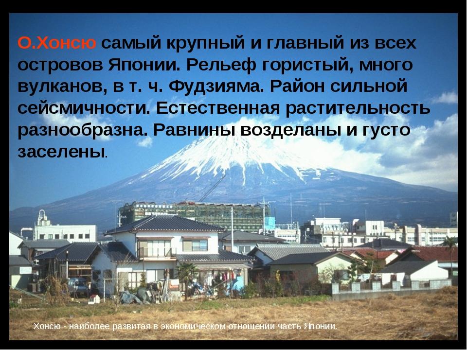 О.Хонсю самый крупный и главный из всех островов Японии. Рельеф гористый, мно...