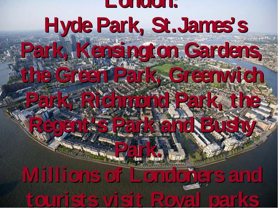 There are 8 Royal Parks in London: Hyde Park, St.James's Park, Kensington Gar...