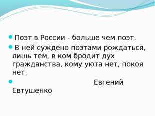 Поэт в России - больше чем поэт. В ней суждено поэтами рождаться, лишь тем,