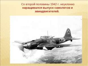 Со второй половины 1942 г. неуклонно наращивался выпуск самолетов и авиадвиг