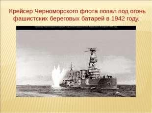 Крейсер Черноморского флота попал под огонь фашистских береговых батарей в 19