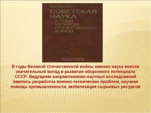 В годы Великой Отечественной войны именно наука внесла значительный вклад в