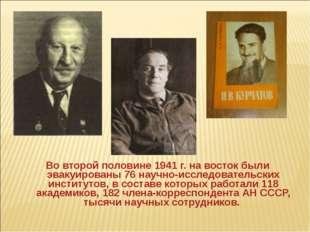 Во второй половине 1941 г. на восток были эвакуированы 76 научно-исследовате