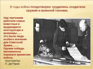 Конструктор П. Дегтярев В годы войны плодотворно трудились создатели оружия