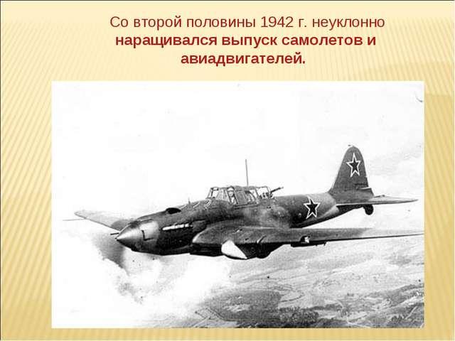 Со второй половины 1942 г. неуклонно наращивался выпуск самолетов и авиадвиг...