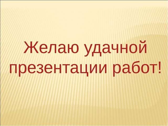 Желаю удачной презентации работ!