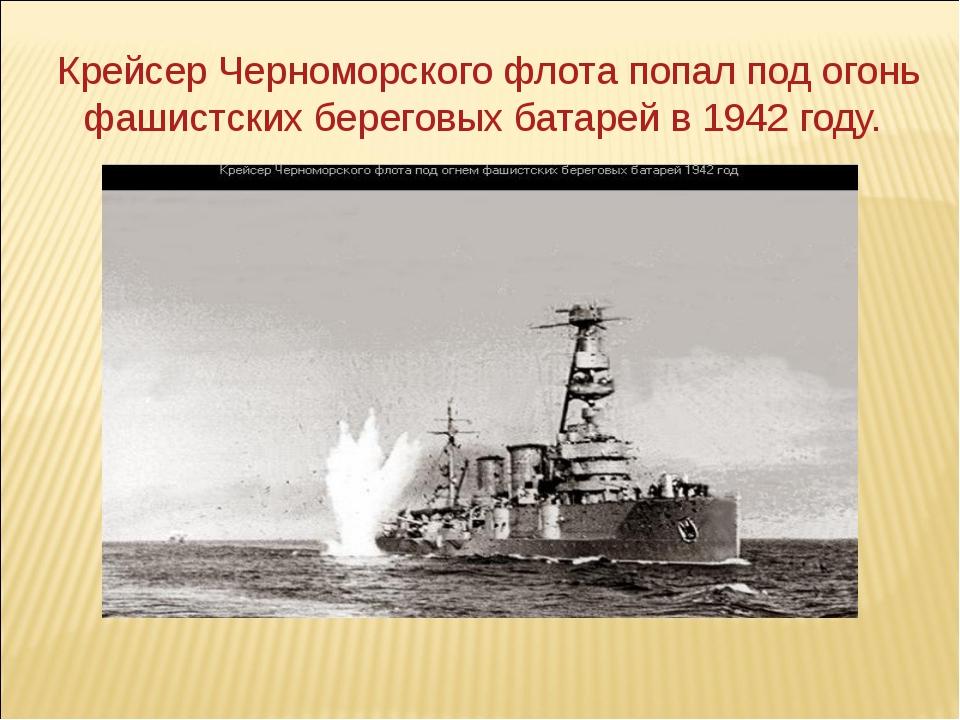 Крейсер Черноморского флота попал под огонь фашистских береговых батарей в 19...