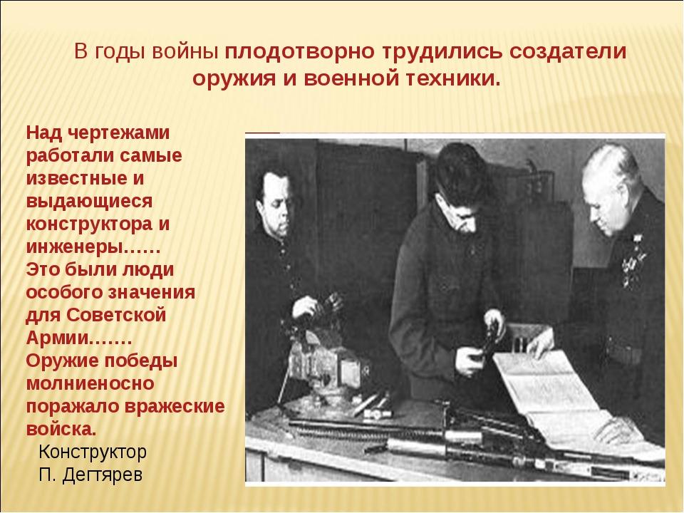Конструктор П. Дегтярев В годы войны плодотворно трудились создатели оружия...