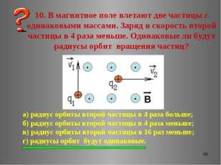 * 10. В магнитное поле влетают две частицы с одинаковыми массами. Заряд и ско