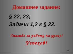 * Домашнее задание: § 22, 23; Задачи 1,2 к § 22. Спасибо за работу на уроке!