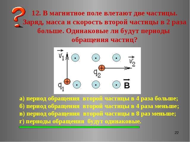 * 12. В магнитное поле влетают две частицы. Заряд, масса и скорость второй ча...