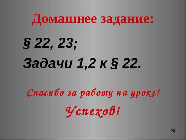 * Домашнее задание: § 22, 23; Задачи 1,2 к § 22. Спасибо за работу на уроке!...