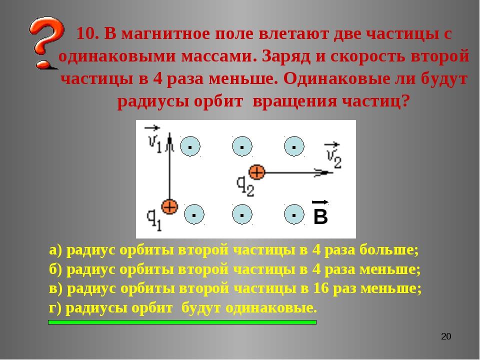 * 10. В магнитное поле влетают две частицы с одинаковыми массами. Заряд и ско...