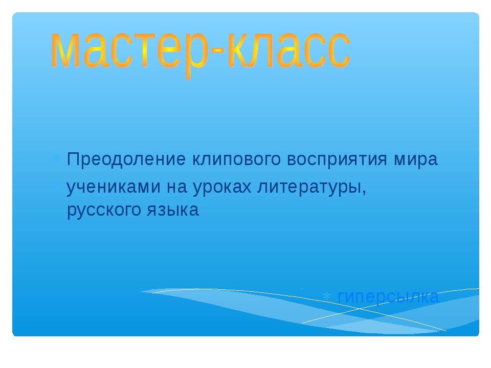 Преодоление клипового восприятия мира учениками на уроках литературы, русског...