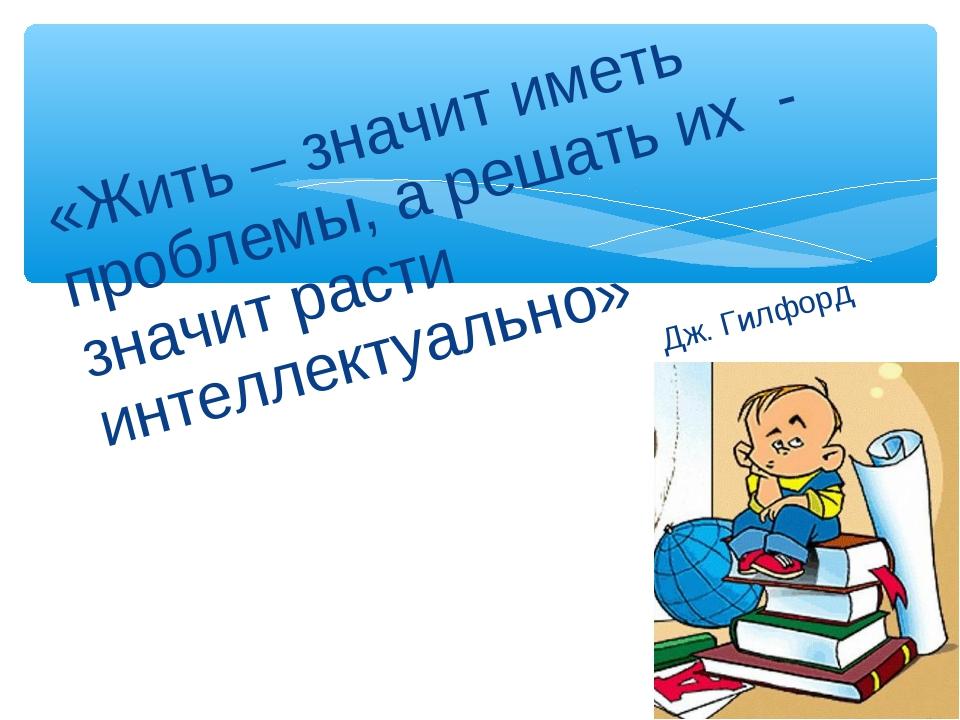 «Жить – значит иметь проблемы, а решать их - значит расти интеллектуально» Дж...