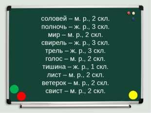 соловей – м. р., 2 скл. полночь – ж. р., 3 скл. мир – м. р., 2 скл. свирель