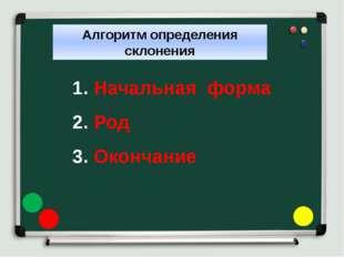 Алгоритм определения склонения 1. Начальная форма 2. Род 3. Окончание