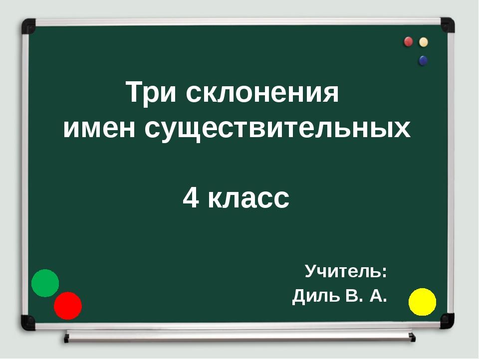 Три склонения имен существительных 4 класс Учитель: Диль В. А.