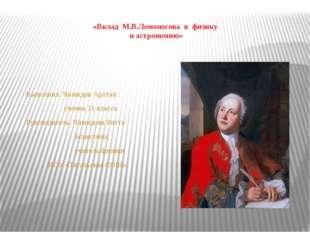 «Вклад М.В.Ломоносова в физику и астрономию» Выполнил: Чимидов Арлтан, учени