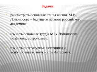 Задачи: рассмотреть основные этапы жизни М.В. Ломоносова – будущего первого р