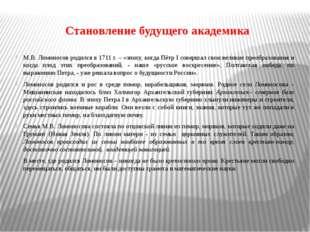 Становление будущего академика М.В. Ломоносов родился в 1711 г. – «эпоху, ког